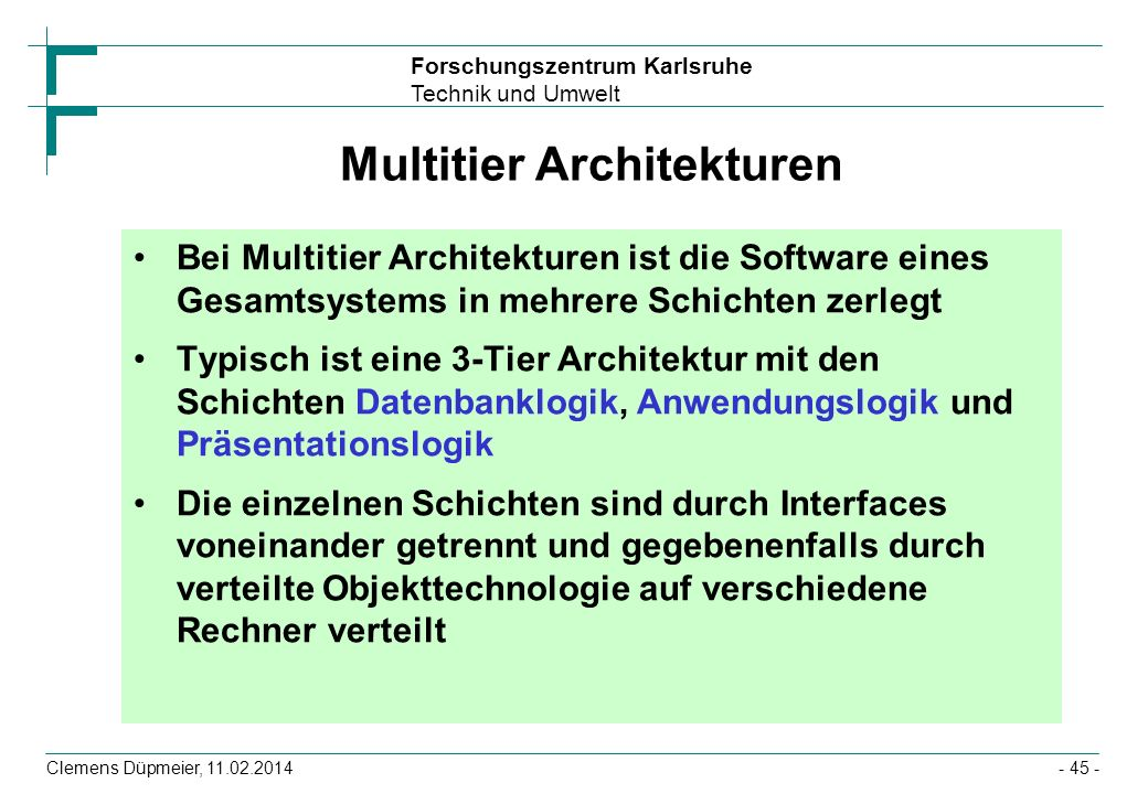 Forschungszentrum Karlsruhe Technik und Umwelt Clemens Düpmeier, 11.02.2014- 45 - Multitier Architekturen Bei Multitier Architekturen ist die Software