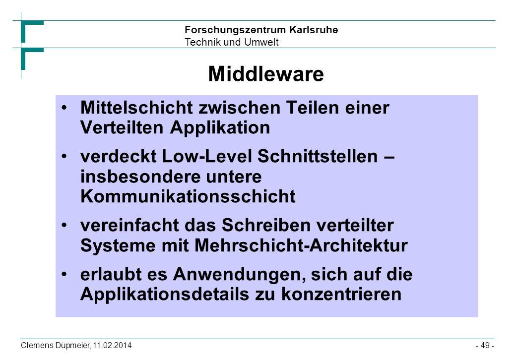 Forschungszentrum Karlsruhe Technik und Umwelt Clemens Düpmeier, 11.02.2014- 49 - Middleware Mittelschicht zwischen Teilen einer Verteilten Applikatio