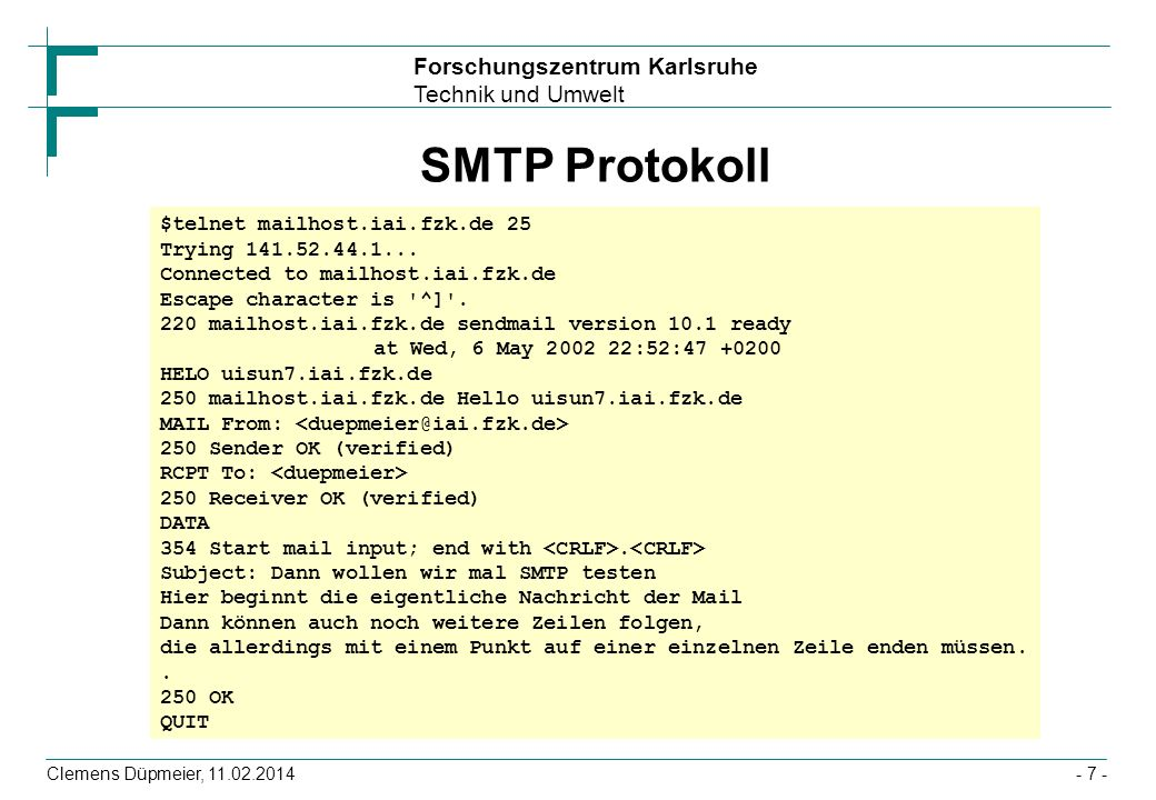 Forschungszentrum Karlsruhe Technik und Umwelt Clemens Düpmeier, 11.02.2014- 8 - HTTP Protokoll - Ablauf ClientServer GET /index.html HTTP/1.0 If-Modified-Since: Saturday, 12-Dec-98, 12:34:56 GMT Anfrage HTTP/1.0 200 OK MIME-Version: 1.0 Content-type: text/html Content-length: 123 Last-Modified: Saturday, 12-Dec-98 12:34:56 GMT Hier beginnt die eigentliche HTML Datei...