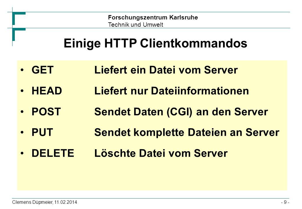 Forschungszentrum Karlsruhe Technik und Umwelt Clemens Düpmeier, 11.02.2014- 10 - Beispiele für HTTP Requests GET / HTTP/1.0 Connection: Keep-Alive User-Agent: Mozilla/2.0 (Win95; I) Host: merlin Accept: image/gif, image/x-xbitmap, image/jpeg, image/pjpeg, */* POST /cgi/4848 HTTP/1.0 Referer: http://tecfa.unige.ch:7778/4848 Connection: Keep-Alive User-Agent: Mozilla/3.01 (X11; I; SunOS 5.4 sun4m) Host: tecfa.unige.ch:7778 Accept: image/gif, image/x-xbitmap, image/jpeg, image/pjpeg, */* Content-type: application/x-www-form-urlencoded Content-length: 42 name=Ulli&nachname=Ullenboom