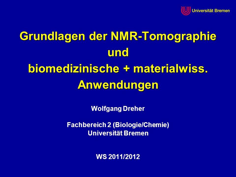 Grundlagen der NMR-Tomographie und biomedizinische + materialwiss. Anwendungen Wolfgang Dreher Fachbereich 2 (Biologie/Chemie) Universität Bremen WS 2