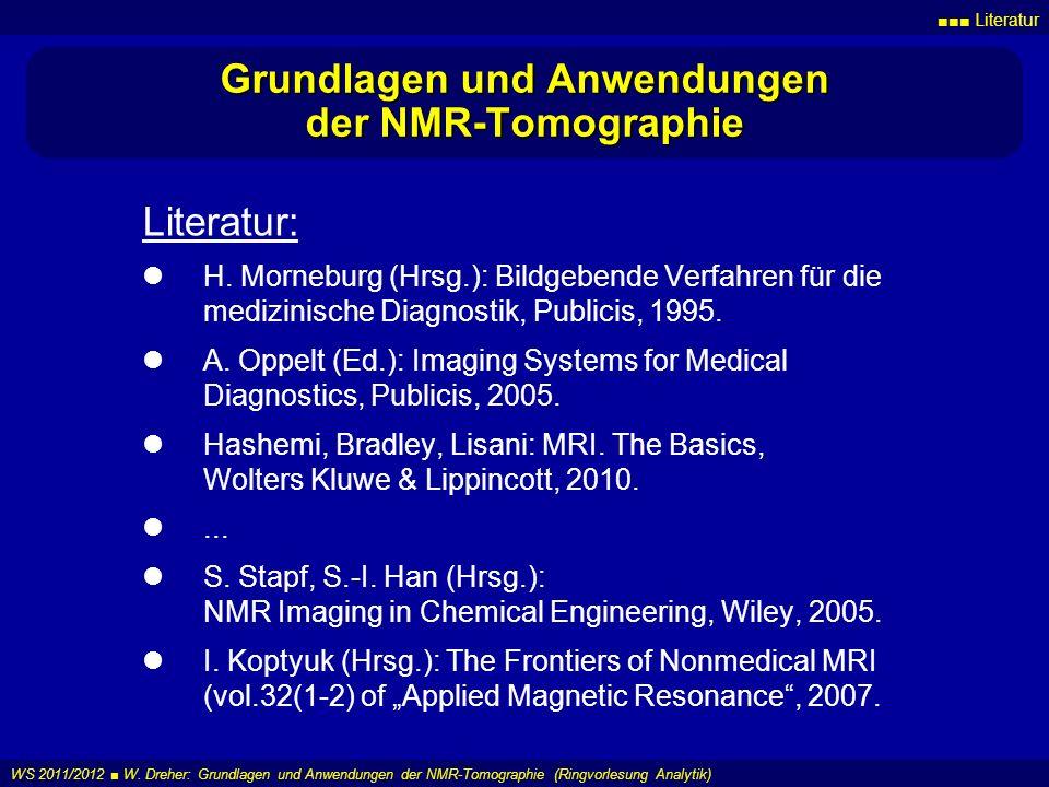 Literatur WS 2011/2012 W. Dreher: Grundlagen und Anwendungen der NMR-Tomographie (Ringvorlesung Analytik) Grundlagen und Anwendungen der NMR-Tomograph