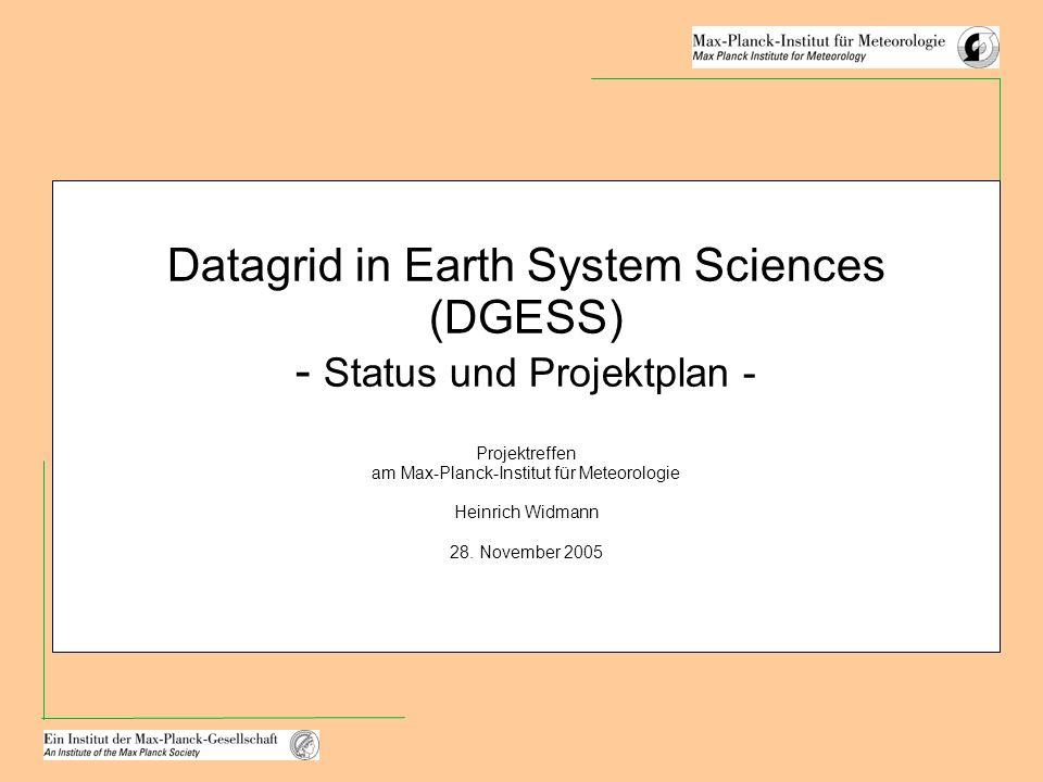 Datagrid in Earth System Sciences (DGESS) - Status und Projektplan - Projektreffen am Max-Planck-Institut für Meteorologie Heinrich Widmann 28.