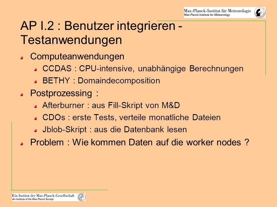AP I.2 : Benutzer integrieren - Testanwendungen Computeanwendungen CCDAS : CPU-intensive, unabhängige Berechnungen BETHY : Domaindecomposition Postprozessing : Afterburner : aus Fill-Skript von M&D CDOs : erste Tests, verteile monatliche Dateien Jblob-Skript : aus die Datenbank lesen Problem : Wie kommen Daten auf die worker nodes