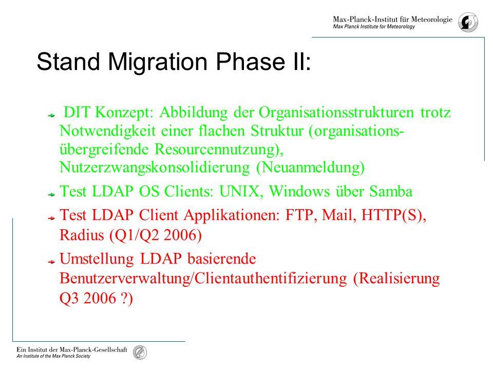 Stand Migration Phase II: DIT Konzept: Abbildung der Organisationsstrukturen trotz Notwendigkeit einer flachen Struktur (organisations- übergreifende Resourcennutzung), Nutzerzwangskonsolidierung (Neuanmeldung) Test LDAP OS Clients: UNIX, Windows über Samba Test LDAP Client Applikationen: FTP, Mail, HTTP(S), Radius (Q1/Q2 2006) Umstellung LDAP basierende Benutzerverwaltung/Clientauthentifizierung (Realisierung Q3 2006 )