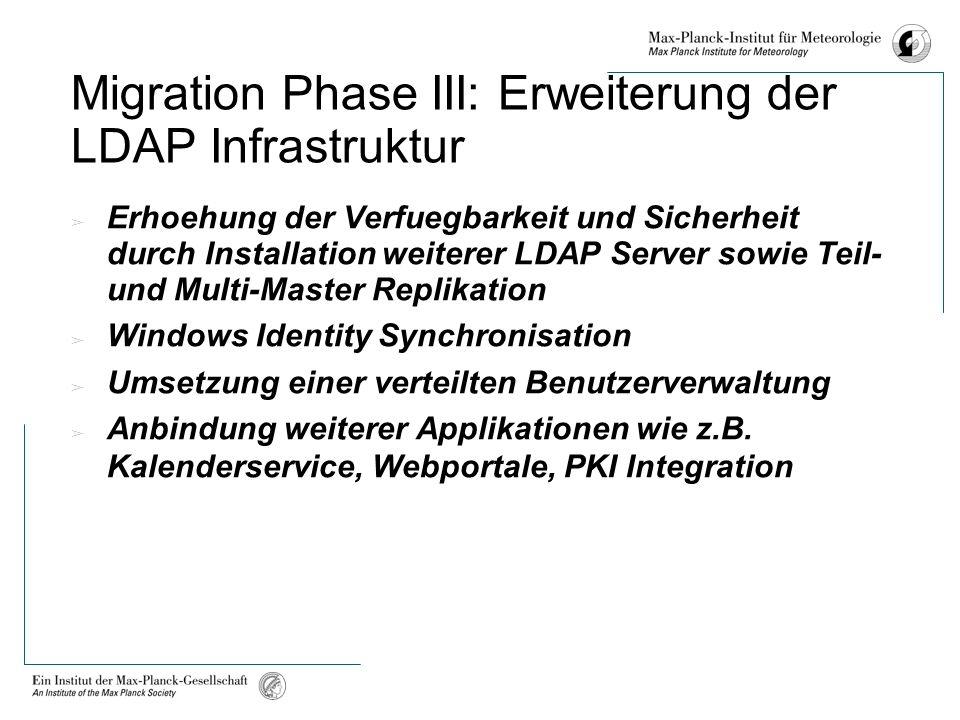 Migration Phase III: Erweiterung der LDAP Infrastruktur Erhoehung der Verfuegbarkeit und Sicherheit durch Installation weiterer LDAP Server sowie Teil- und Multi-Master Replikation Windows Identity Synchronisation Umsetzung einer verteilten Benutzerverwaltung Anbindung weiterer Applikationen wie z.B.