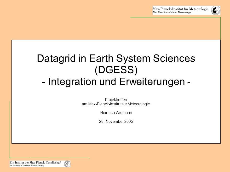 Datagrid in Earth System Sciences (DGESS) - Integration und Erweiterungen - Projektreffen am Max-Planck-Institut für Meteorologie Heinrich Widmann 28.