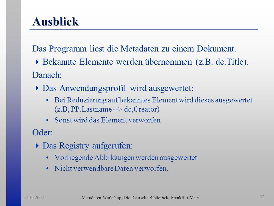Metadaten-Workshop, Die Deutsche Bibliothek, Frankfurt/Main 22.10.2002 13 Links Registries: Dublin Core: http://dublincore.org/dcregistry Desire: http://desire.ukoln.ac.uk/registry/index.php3 MetaLib: http://www2.sub.uni-goettingen.de/ Cores: http://www.cores-eu.net/registry/ MMI-DC: http://www.sub.uni-goettingen.de/ssgfi/observatory/ Artikel: Thomas Baker: A Grammar of Dublin Core D-Lib Magazine October 2000 http://www.dlib.org/dlib/october00/baker/10baker.html H.