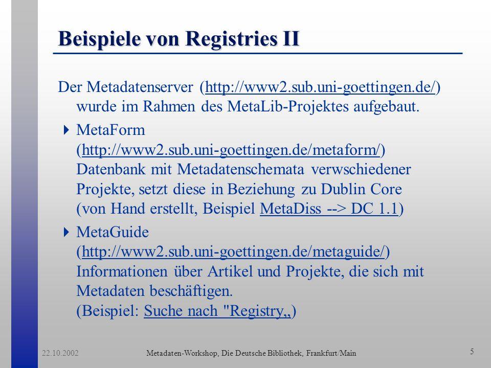 Metadaten-Workshop, Die Deutsche Bibliothek, Frankfurt/Main 22.10.2002 5 Beispiele von Registries II Der Metadatenserver (http://www2.sub.uni-goettingen.de/) wurde im Rahmen des MetaLib-Projektes aufgebaut.http://www2.sub.uni-goettingen.de/ MetaForm (http://www2.sub.uni-goettingen.de/metaform/) Datenbank mit Metadatenschemata verwschiedener Projekte, setzt diese in Beziehung zu Dublin Core (von Hand erstellt, Beispiel MetaDiss --> DC 1.1)http://www2.sub.uni-goettingen.de/metaform/MetaDiss --> DC 1.1 MetaGuide (http://www2.sub.uni-goettingen.de/metaguide/) Informationen über Artikel und Projekte, die sich mit Metadaten beschäftigen.