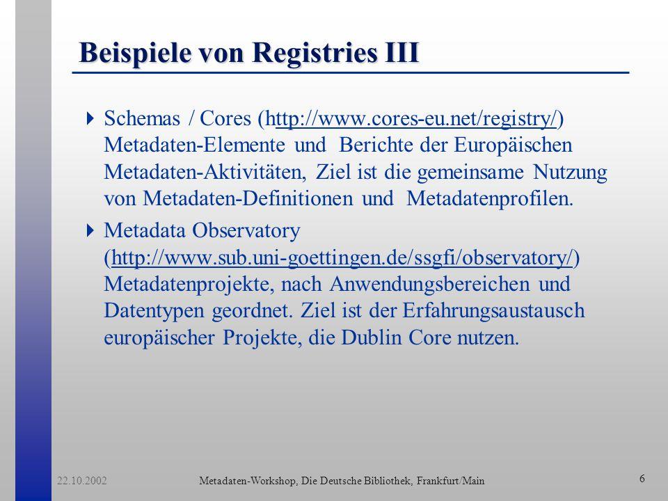 Metadaten-Workshop, Die Deutsche Bibliothek, Frankfurt/Main 22.10.2002 6 Beispiele von Registries III Schemas / Cores (http://www.cores-eu.net/registry/) Metadaten-Elemente und Berichte der Europäischen Metadaten-Aktivitäten, Ziel ist die gemeinsame Nutzung von Metadaten-Definitionen und Metadatenprofilen.ttp://www.cores-eu.net/registry/ Metadata Observatory (http://www.sub.uni-goettingen.de/ssgfi/observatory/) Metadatenprojekte, nach Anwendungsbereichen und Datentypen geordnet.