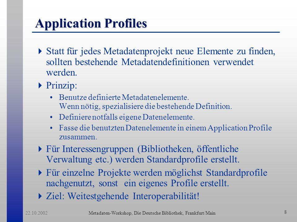 Metadaten-Workshop, Die Deutsche Bibliothek, Frankfurt/Main 22.10.2002 8 Application Profiles Statt für jedes Metadatenprojekt neue Elemente zu finden, sollten bestehende Metadatendefinitionen verwendet werden.