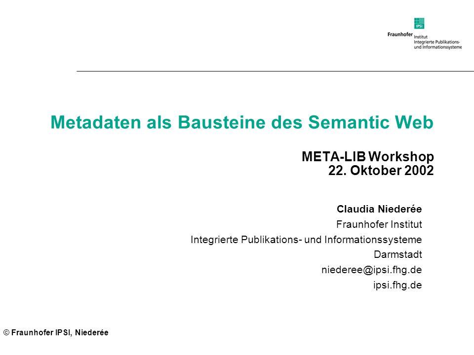 © Fraunhofer IPSI, Niederée Metadaten als Bausteine des Semantic Web META-LIB Workshop 22. Oktober 2002 Claudia Niederée Fraunhofer Institut Integrier