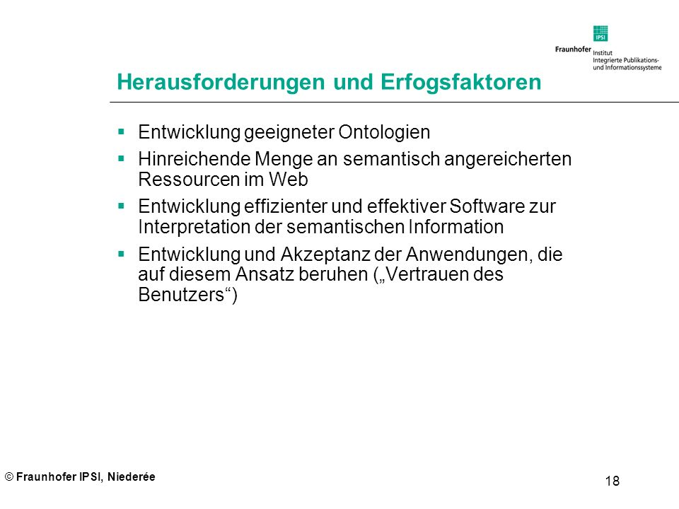 © Fraunhofer IPSI, Niederée 18 Herausforderungen und Erfogsfaktoren Entwicklung geeigneter Ontologien Hinreichende Menge an semantisch angereicherten