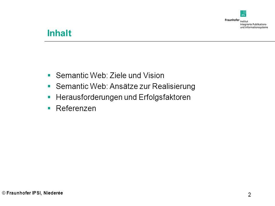 © Fraunhofer IPSI, Niederée 2 Inhalt Semantic Web: Ziele und Vision Semantic Web: Ansätze zur Realisierung Herausforderungen und Erfolgsfaktoren Refer