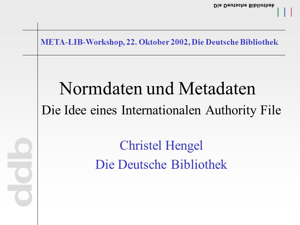Normdaten und Metadaten Die Idee eines Internationalen Authority File Christel Hengel Die Deutsche Bibliothek META-LIB-Workshop, 22.