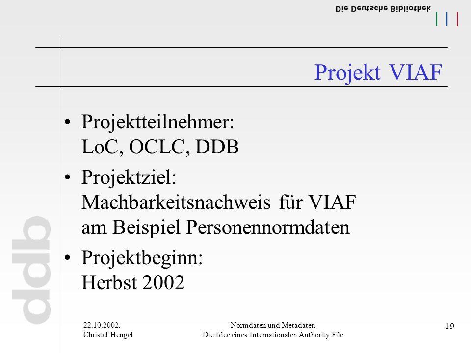 22.10.2002, Christel Hengel Normdaten und Metadaten Die Idee eines Internationalen Authority File 19 Projekt VIAF Projektteilnehmer: LoC, OCLC, DDB Pr
