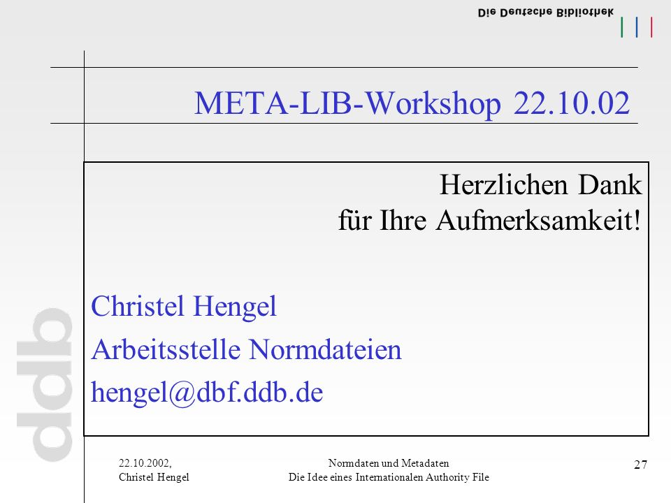 22.10.2002, Christel Hengel Normdaten und Metadaten Die Idee eines Internationalen Authority File 27 META-LIB-Workshop 22.10.02 Herzlichen Dank für Ihre Aufmerksamkeit.