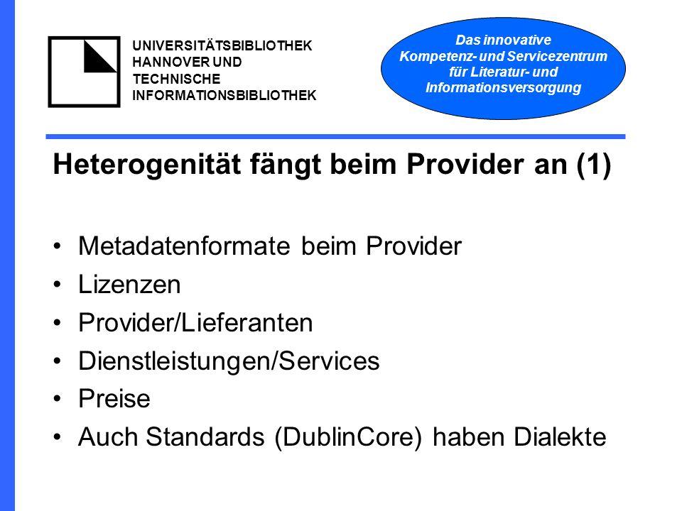 Das innovative Kompetenz- und Servicezentrum für Literatur- und Informationsversorgung UNIVERSITÄTSBIBLIOTHEK HANNOVER UND TECHNISCHE INFORMATIONSBIBLIOTHEK Heterogenität fängt beim Provider an (1) Metadatenformate beim Provider Lizenzen Provider/Lieferanten Dienstleistungen/Services Preise Auch Standards (DublinCore) haben Dialekte