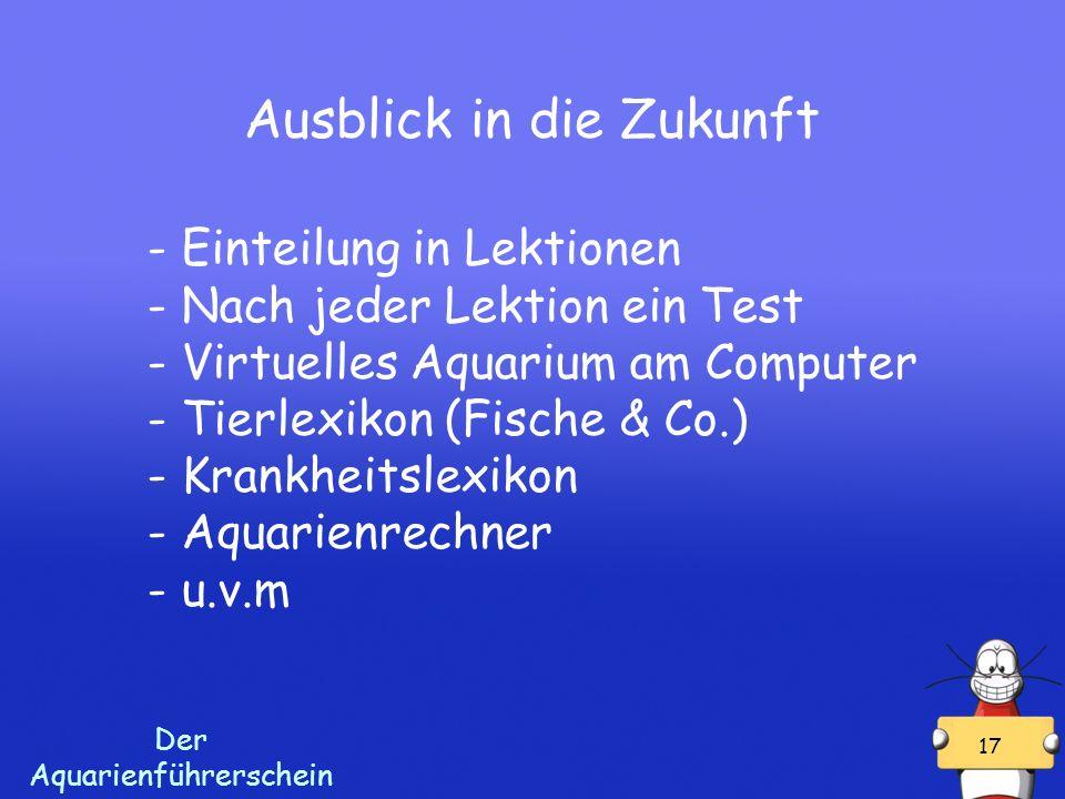 Der Aquarienführerschein 17 Ausblick in die Zukunft - Einteilung in Lektionen - Nach jeder Lektion ein Test - Virtuelles Aquarium am Computer - Tierlexikon (Fische & Co.) - Krankheitslexikon - Aquarienrechner - u.v.m