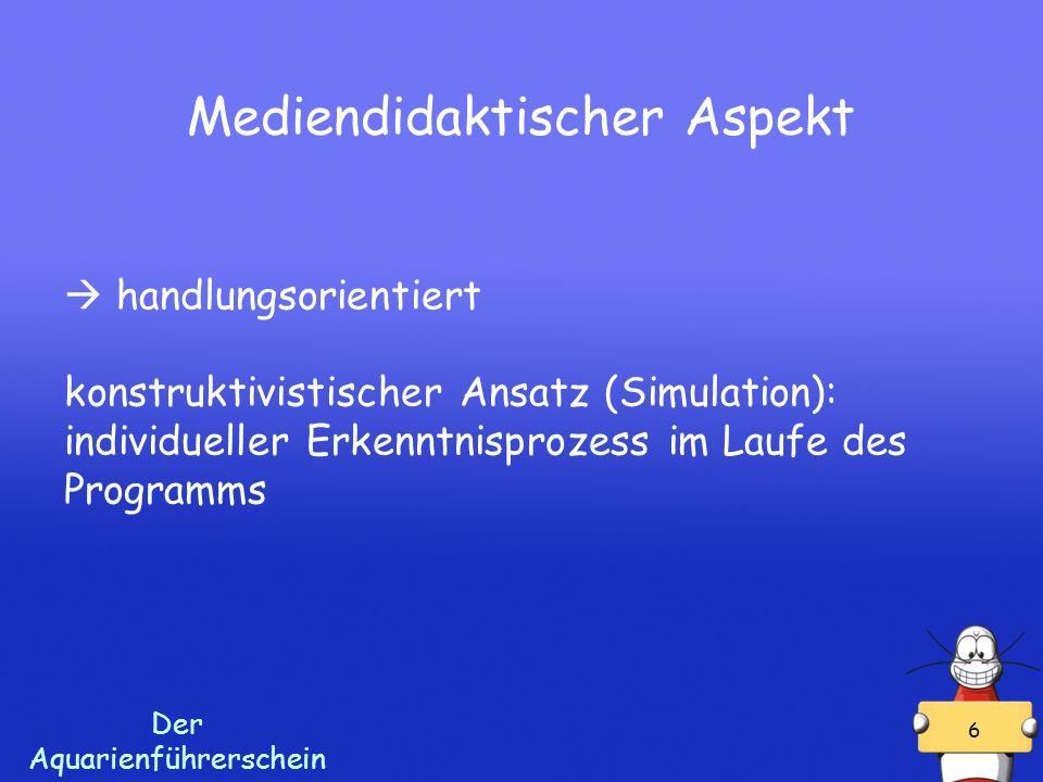 Der Aquarienführerschein 6 Mediendidaktischer Aspekt handlungsorientiert konstruktivistischer Ansatz (Simulation): individueller Erkenntnisprozess im Laufe des Programms