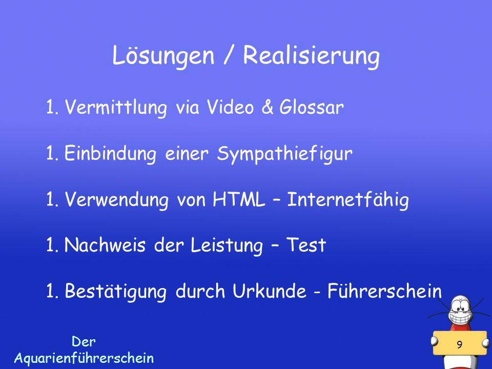 Der Aquarienführerschein 9 Lösungen / Realisierung 1.Vermittlung via Video & Glossar 1.Einbindung einer Sympathiefigur 1.Verwendung von HTML – Internetfähig 1.Nachweis der Leistung – Test 1.Bestätigung durch Urkunde - Führerschein