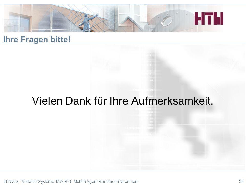35 Ihre Fragen bitte! Vielen Dank für Ihre Aufmerksamkeit. HTWdS, Verteilte Systeme: M.A.R.S. Mobile Agent Runtime Environment