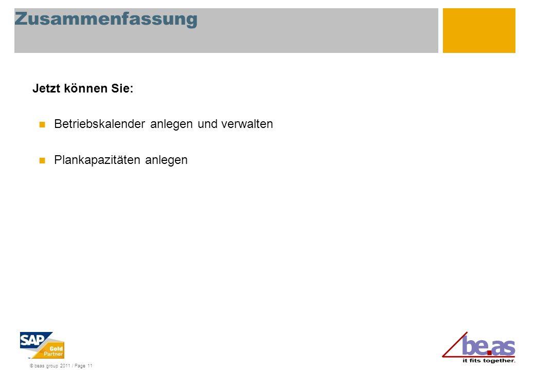 © beas group 2011 / Page 11 Zusammenfassung Jetzt können Sie: Betriebskalender anlegen und verwalten Plankapazitäten anlegen