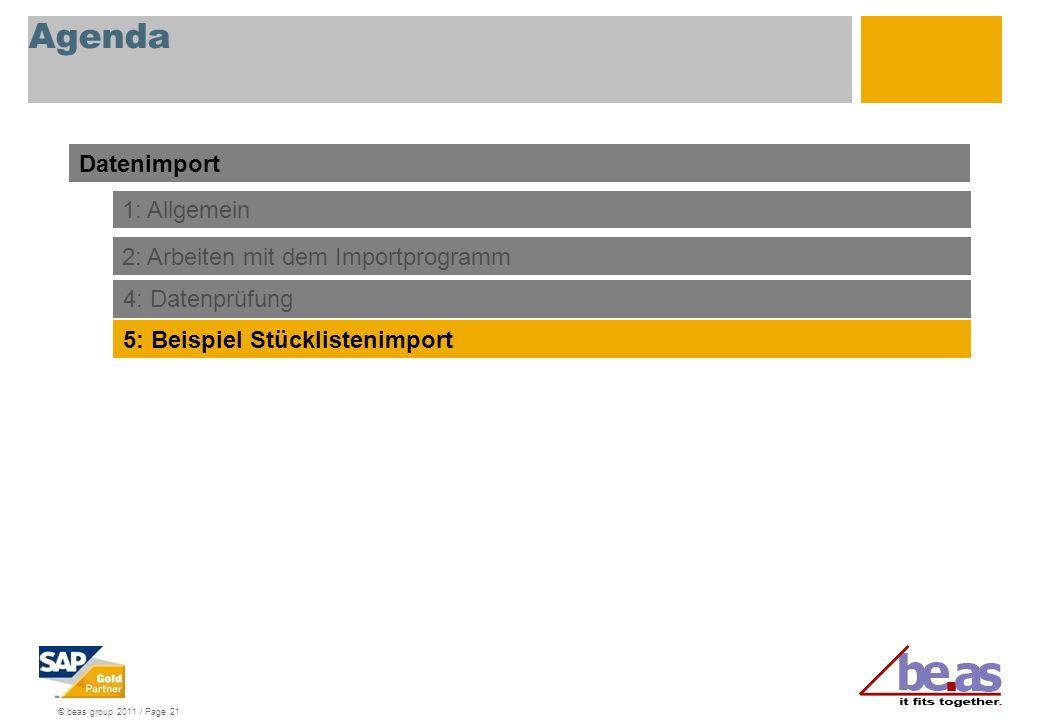 © beas group 2011 / Page 21 Agenda Datenimport 1: Allgemein 2: Arbeiten mit dem Importprogramm 4: Datenprüfung 5: Beispiel Stücklistenimport