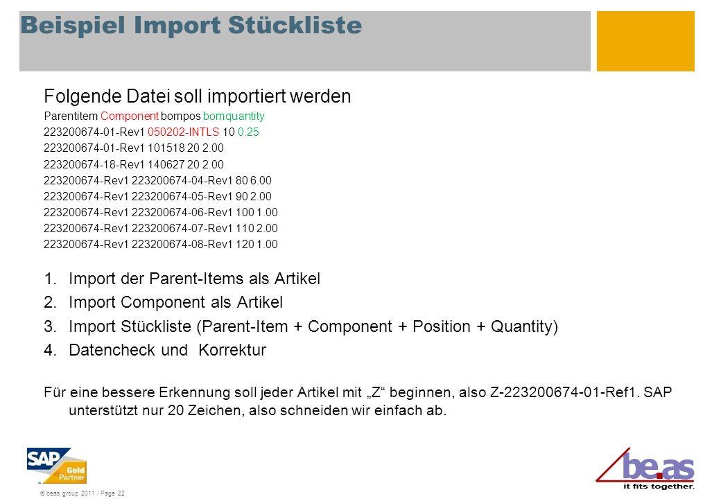 © beas group 2011 / Page 22 Beispiel Import Stückliste Folgende Datei soll importiert werden Parentitem Component bompos bomquantity 223200674-01-Rev1 050202-INTLS 10 0.25 223200674-01-Rev1 101518 20 2.00 223200674-18-Rev1 140627 20 2.00 223200674-Rev1 223200674-04-Rev1 80 6.00 223200674-Rev1 223200674-05-Rev1 90 2.00 223200674-Rev1 223200674-06-Rev1 100 1.00 223200674-Rev1 223200674-07-Rev1 110 2.00 223200674-Rev1 223200674-08-Rev1 120 1.00 1.Import der Parent-Items als Artikel 2.Import Component als Artikel 3.Import Stückliste (Parent-Item + Component + Position + Quantity) 4.Datencheck und Korrektur Für eine bessere Erkennung soll jeder Artikel mit Z beginnen, also Z-223200674-01-Ref1.