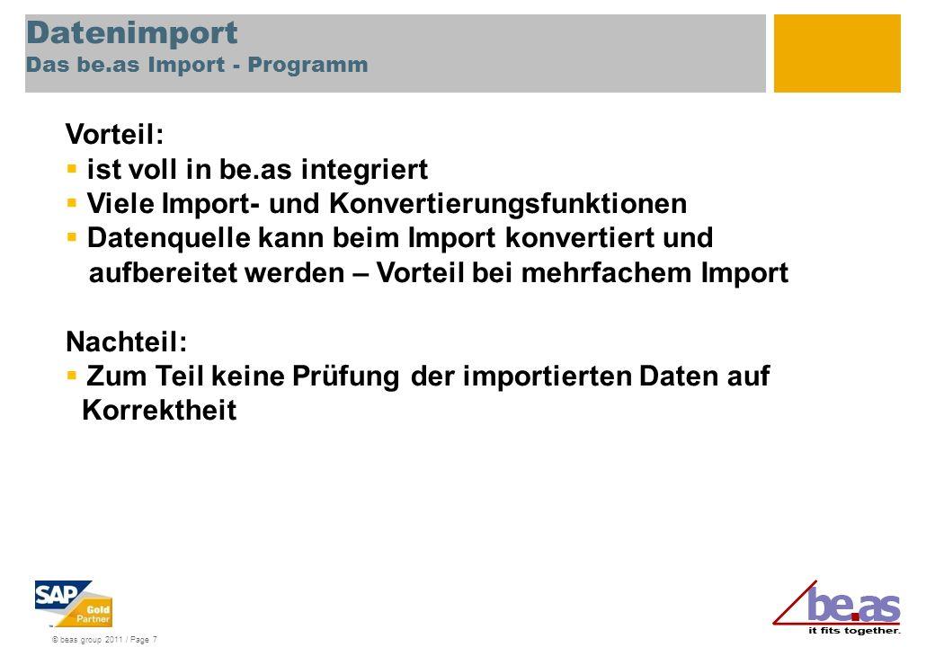 © beas group 2011 / Page 7 Datenimport Das be.as Import - Programm Vorteil: ist voll in be.as integriert Viele Import- und Konvertierungsfunktionen Datenquelle kann beim Import konvertiert und aufbereitet werden – Vorteil bei mehrfachem Import Nachteil: Zum Teil keine Prüfung der importierten Daten auf Korrektheit