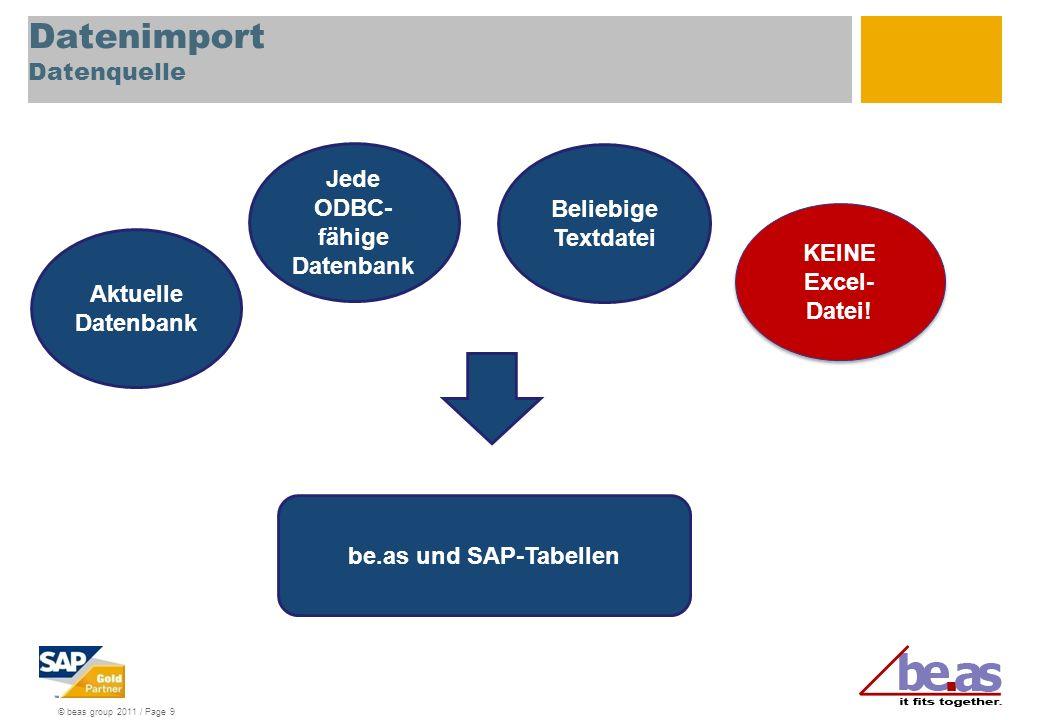 © beas group 2011 / Page 9 Datenimport Datenquelle Jede ODBC- fähige Datenbank Beliebige Textdatei KEINE Excel- Datei.