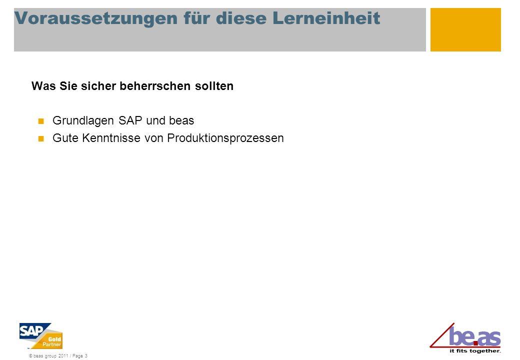 © beas group 2011 / Page 3 Voraussetzungen für diese Lerneinheit Was Sie sicher beherrschen sollten Grundlagen SAP und beas Gute Kenntnisse von Produktionsprozessen