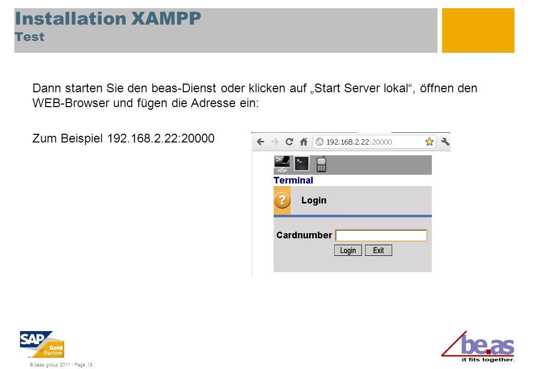 © beas group 2011 / Page 18 Installation XAMPP Test Dann starten Sie den beas-Dienst oder klicken auf Start Server lokal, öffnen den WEB-Browser und fügen die Adresse ein: Zum Beispiel 192.168.2.22:20000