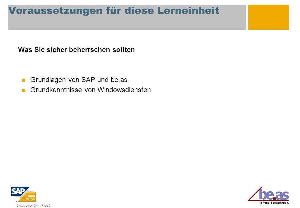 © beas group 2011 / Page 2 Voraussetzungen für diese Lerneinheit Was Sie sicher beherrschen sollten Grundlagen von SAP und be.as Grundkenntnisse von Windowsdiensten