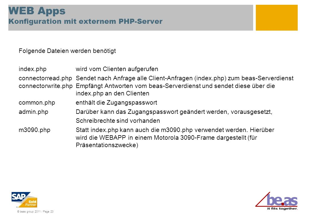 © beas group 2011 / Page 23 WEB Apps Konfiguration mit externem PHP-Server Folgende Dateien werden benötigt index.phpwird vom Clienten aufgerufen connectorread.phpSendet nach Anfrage alle Client-Anfragen (index.php) zum beas-Serverdienst connectorwrite.phpEmpfängt Antworten vom beas-Serverdienst und sendet diese über die index.php an den Clienten common.phpenthält die Zugangspasswort admin.phpDarüber kann das Zugangspasswort geändert werden, vorausgesetzt, Schreibrechte sind vorhanden m3090.phpStatt index.php kann auch die m3090.php verwendet werden.