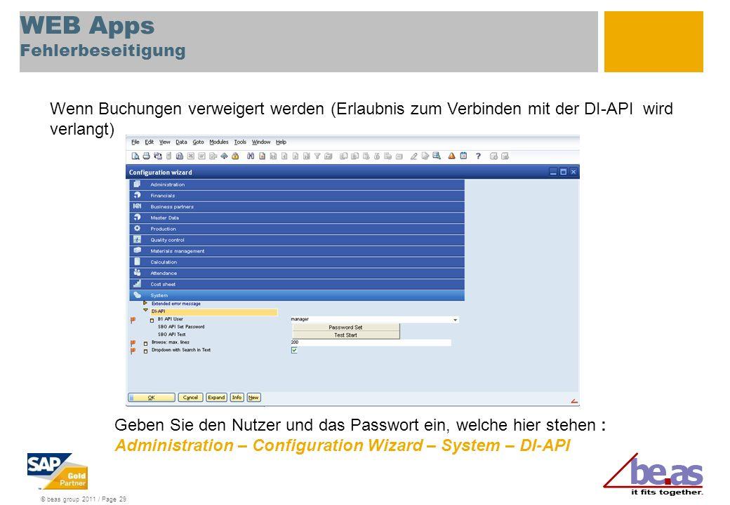 © beas group 2011 / Page 29 WEB Apps Fehlerbeseitigung Wenn Buchungen verweigert werden (Erlaubnis zum Verbinden mit der DI-API wird verlangt) Geben Sie den Nutzer und das Passwort ein, welche hier stehen : Administration – Configuration Wizard – System – DI-API