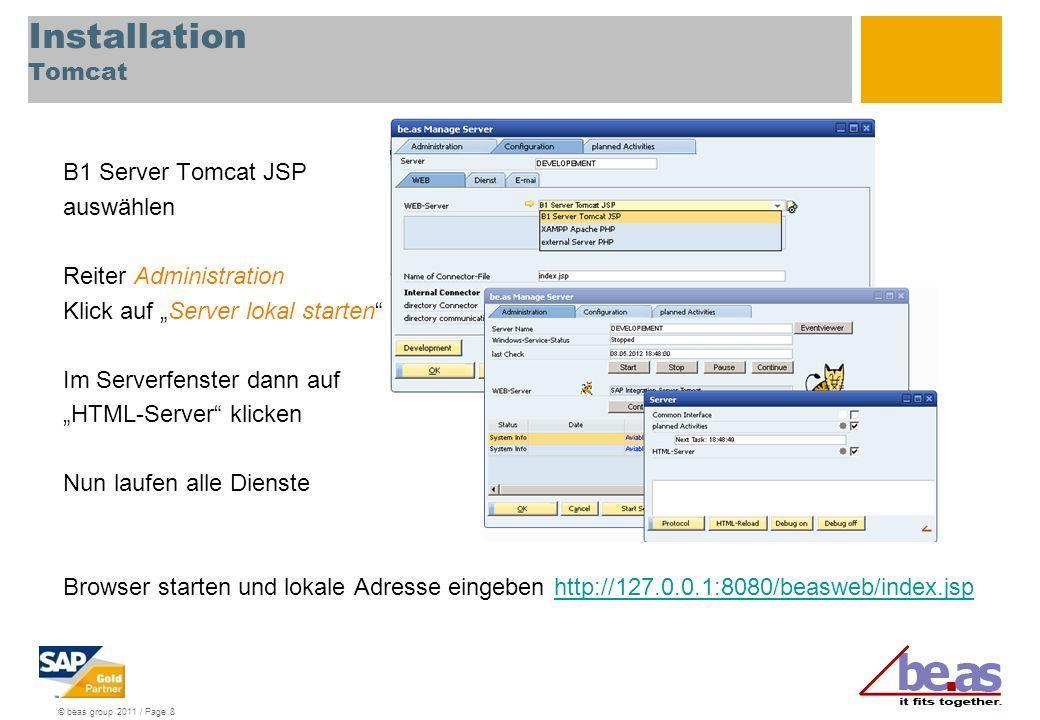 © beas group 2011 / Page 8 Installation Tomcat B1 Server Tomcat JSP auswählen Reiter Administration Klick auf Server lokal starten Im Serverfenster dann auf HTML-Server klicken Nun laufen alle Dienste Browser starten und lokale Adresse eingeben http://127.0.0.1:8080/beasweb/index.jsphttp://127.0.0.1:8080/beasweb/index.jsp