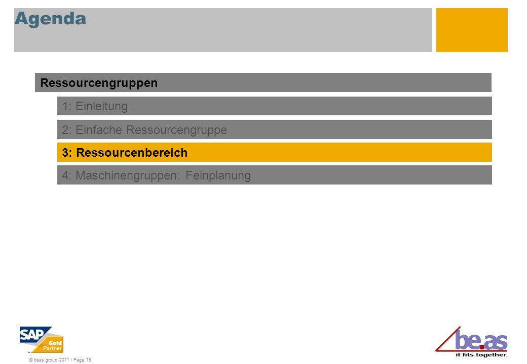 © beas group 2011 / Page 15 Agenda Ressourcengruppen 1: Einleitung 2: Einfache Ressourcengruppe 3: Ressourcenbereich 4: Maschinengruppen: Feinplanung