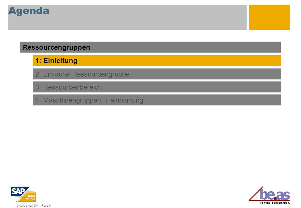 © beas group 2011 / Page 5 Agenda Ressourcengruppen 1: Einleitung 2: Einfache Ressourcengruppe 3: Ressourcenbereich 4: Maschinengruppen: Feinplanung