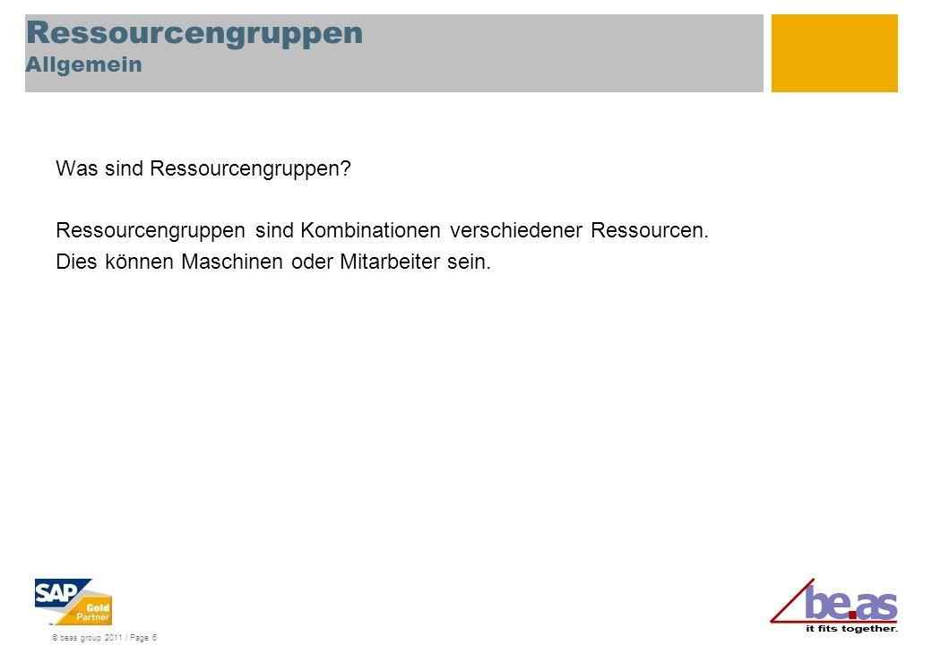 © beas group 2011 / Page 6 Ressourcengruppen Allgemein Was sind Ressourcengruppen? Ressourcengruppen sind Kombinationen verschiedener Ressourcen. Dies