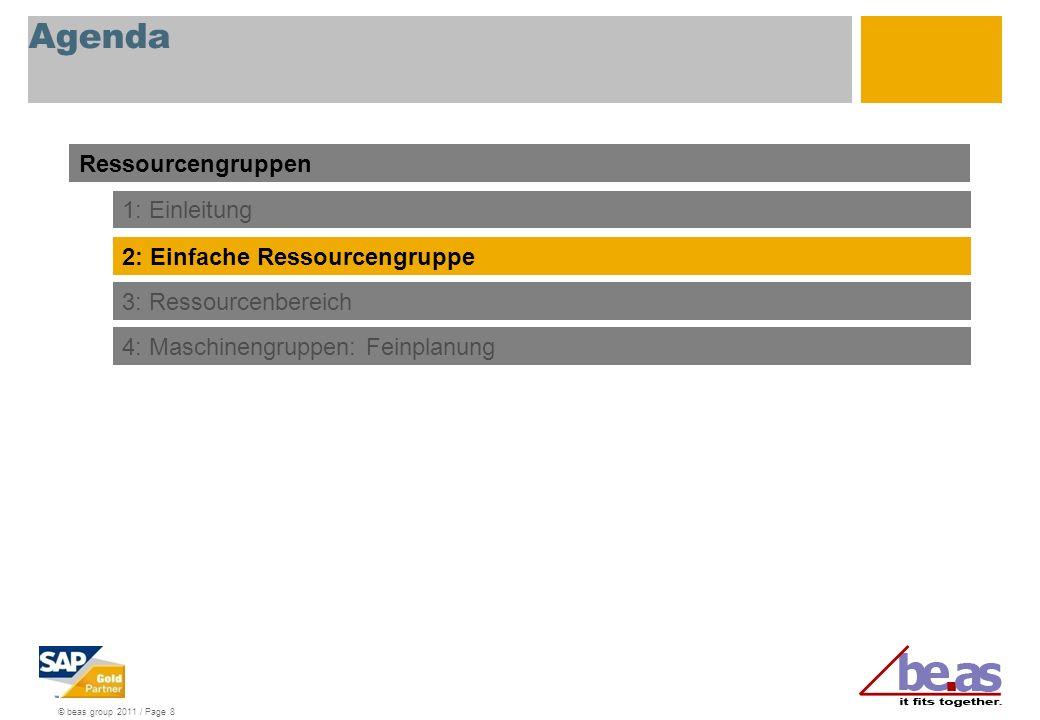 © beas group 2011 / Page 8 Agenda Ressourcengruppen 1: Einleitung 2: Einfache Ressourcengruppe 3: Ressourcenbereich 4: Maschinengruppen: Feinplanung