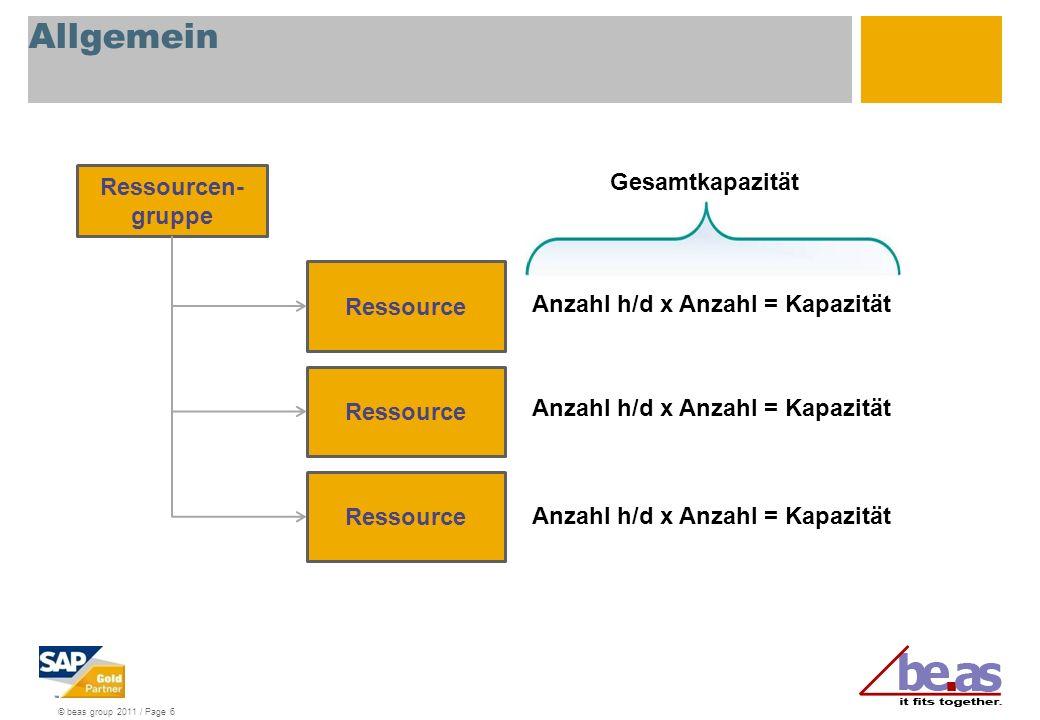 © beas group 2011 / Page 6 Allgemein Ressourcen- gruppe Ressource Anzahl h/d x Anzahl = Kapazität Gesamtkapazität