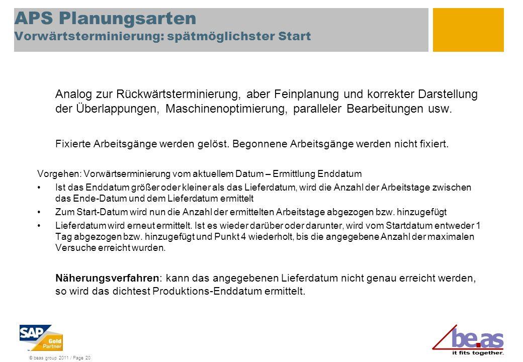 © beas group 2011 / Page 20 APS Planungsarten Vorwärtsterminierung: spätmöglichster Start Analog zur Rückwärtsterminierung, aber Feinplanung und korre