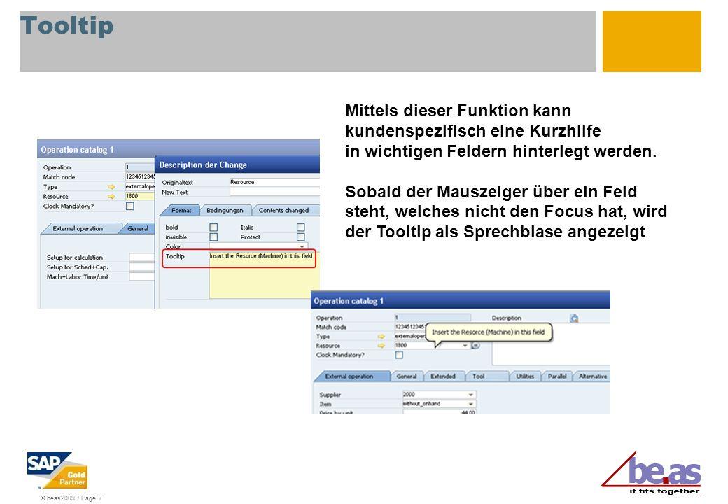 © beas2009 / Page 7 Tooltip Mittels dieser Funktion kann kundenspezifisch eine Kurzhilfe in wichtigen Feldern hinterlegt werden. Sobald der Mauszeiger