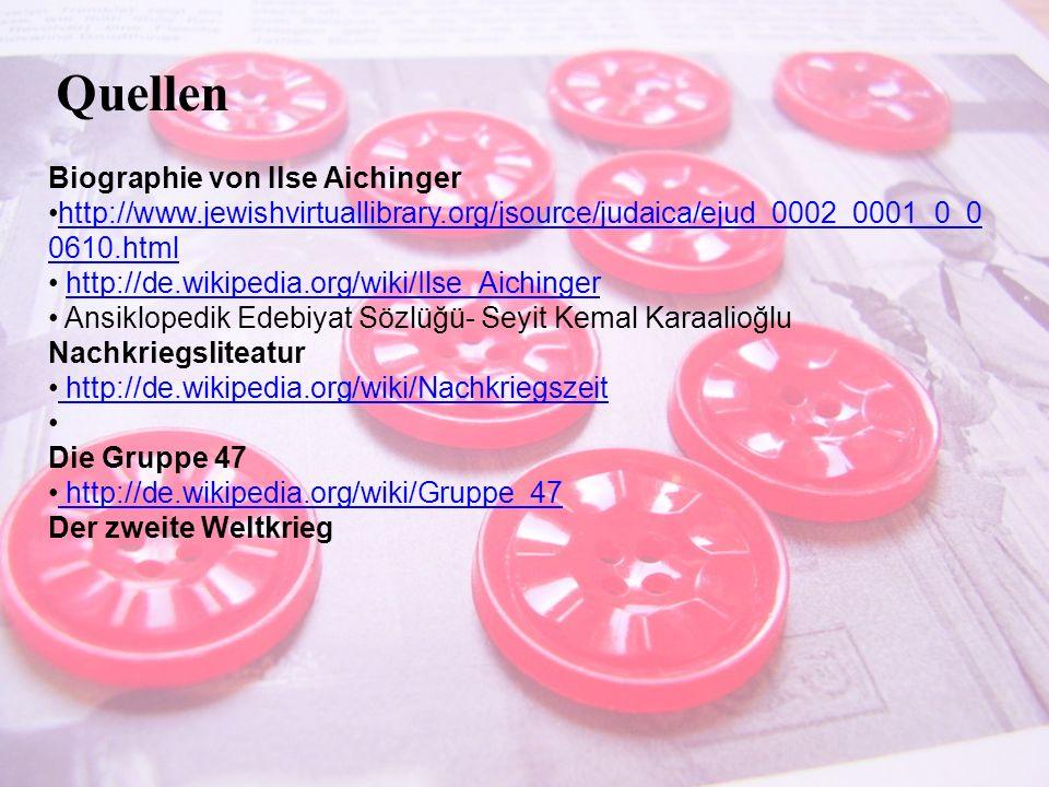 Quellen Biographie von Ilse Aichinger http://www.jewishvirtuallibrary.org/jsource/judaica/ejud_0002_0001_0_0 0610.htmlhttp://www.jewishvirtuallibrary.org/jsource/judaica/ejud_0002_0001_0_0 0610.html http://de.wikipedia.org/wiki/Ilse_Aichinger Ansiklopedik Edebiyat Sözlüğü- Seyit Kemal Karaalioğlu Nachkriegsliteatur http://de.wikipedia.org/wiki/Nachkriegszeit Die Gruppe 47 http://de.wikipedia.org/wiki/Gruppe_47 Der zweite Weltkrieg