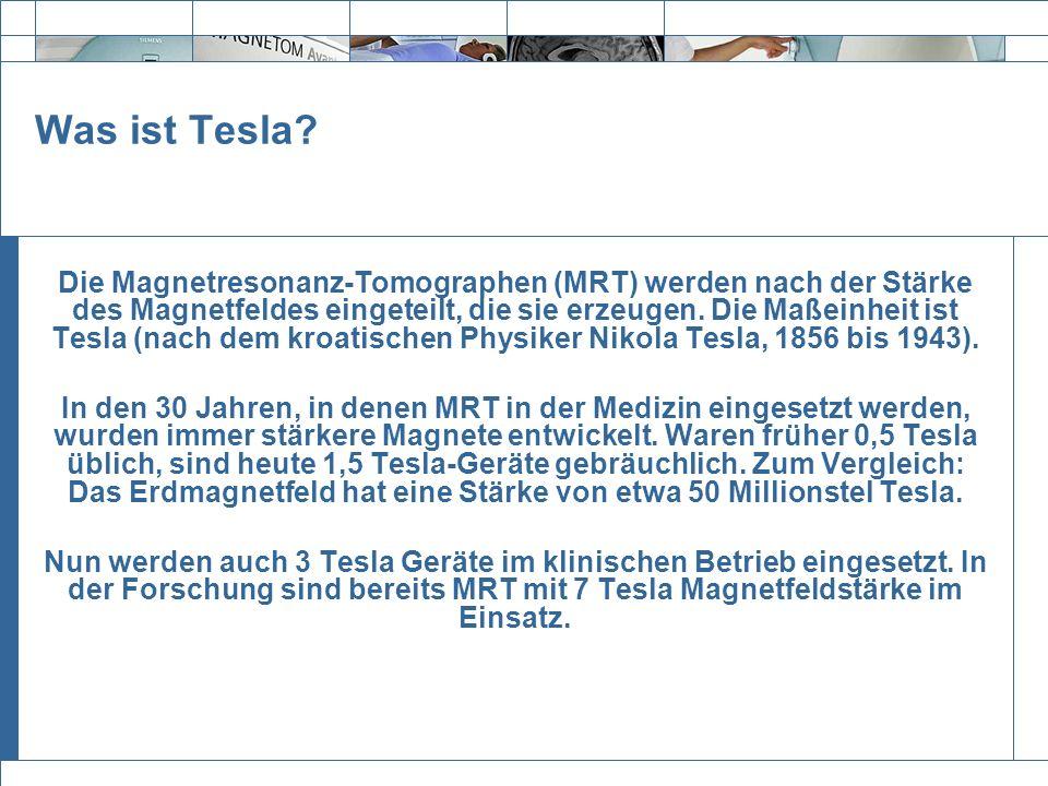 Exit Was ist Tesla? Die Magnetresonanz-Tomographen (MRT) werden nach der Stärke des Magnetfeldes eingeteilt, die sie erzeugen. Die Maßeinheit ist Tesl