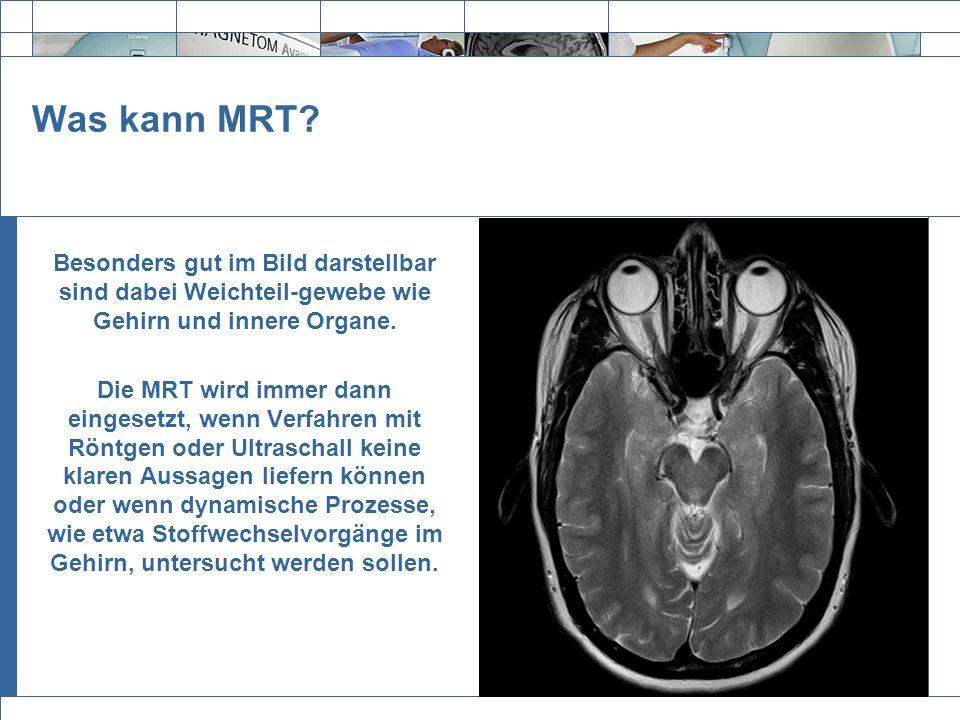 Exit Was kann MRT? Besonders gut im Bild darstellbar sind dabei Weichteil-gewebe wie Gehirn und innere Organe. Die MRT wird immer dann eingesetzt, wen