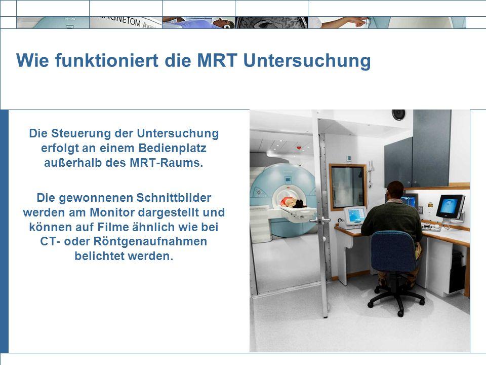 Exit Die Steuerung der Untersuchung erfolgt an einem Bedienplatz außerhalb des MRT-Raums. Die gewonnenen Schnittbilder werden am Monitor dargestellt u