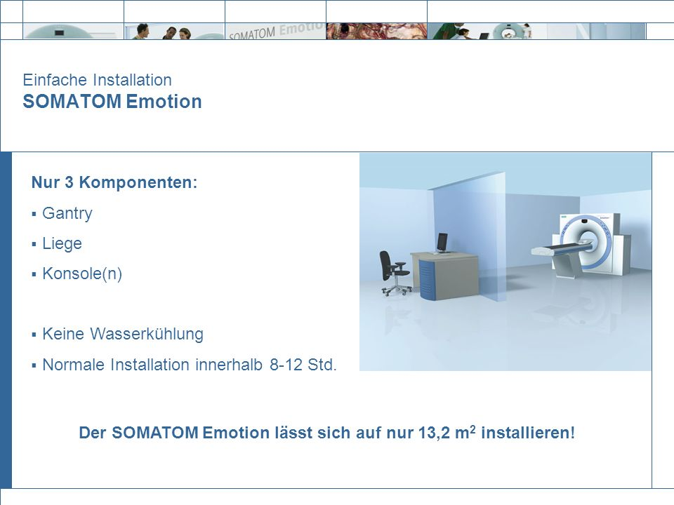 Einfache Installation SOMATOM Emotion Nur 3 Komponenten: Gantry Liege Konsole(n) Keine Wasserkühlung Normale Installation innerhalb 8-12 Std. Der SOMA