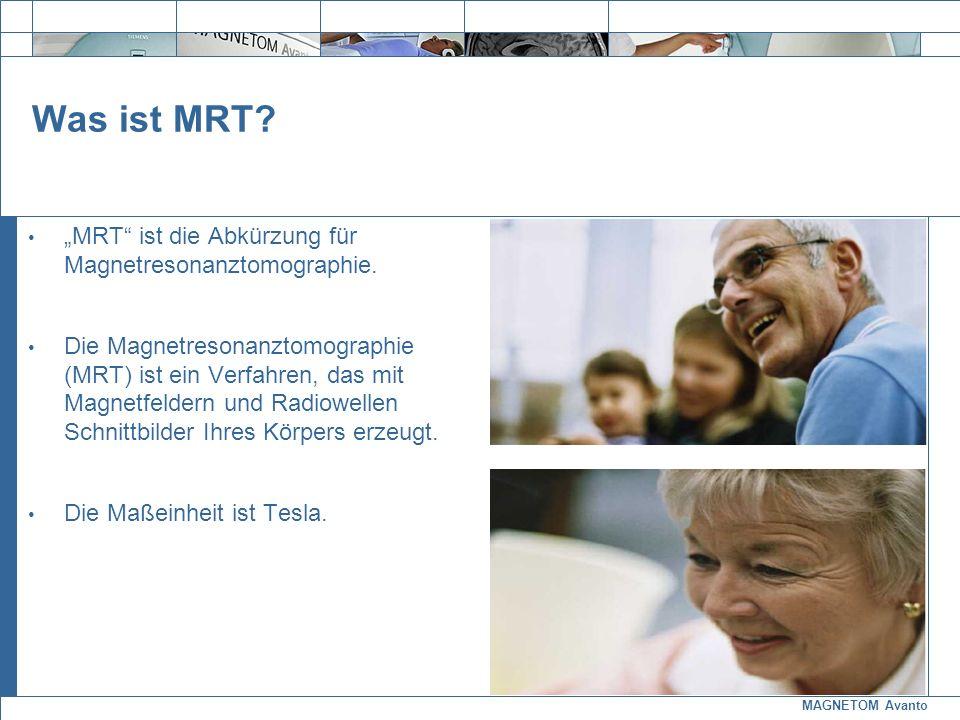 MAGNETOM Avanto Exit Was ist MRT? MRT ist die Abkürzung für Magnetresonanztomographie. Die Magnetresonanztomographie (MRT) ist ein Verfahren, das mit